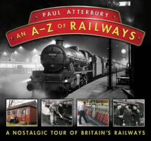An A-Z of Railways: A Nostalgic Tour of Britain's Railways. Paul Atterbury