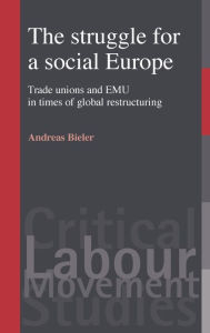 The Struggle for a Social Europe: Trade Unions and EMU in Times of Global Restructuring - Andreas Bieler