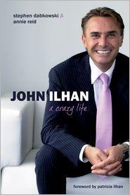 John Ilhan: A Crazy Life - Steve Dabkowski, Annie Reid, Foreword by Patricia Ilhan
