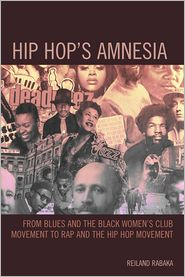 Hip Hop's Amnesia: From Blues and the Black Women's Club Movement to Rap and the Hip Hop Movement - Reiland Rabaka