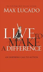 Live to Make a Difference: An Inspiring Call to Action - Lucado, Max