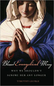 Blessed Evangelical Mary: Why We Shouldn't Ignore Her Any Longer - Timothy George