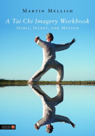 A Tai Chi Imagery Workbook: Spirit, Intent, and Motion - Martin Mellish