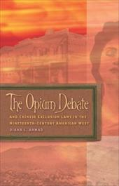 The Opium Debate and Chinese Exclusion Laws in the Nineteenth-Century American West - Ahmad, Diana L.