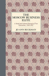 The Moscow Business Elite: A Social And Cultural Portrait Of Two Generations, 1840-1905 - Jo Ann Ruckman