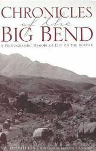 Chronicles of the Big Bend: A Photographic Memoir of Life on the Border - W. D. Smithers