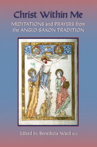 Christ Within Me: Prayers and Meditations from the Anglo-Saxon Tradition - Benedicta Ward