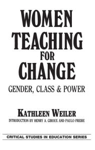 Women Teaching for Change: Gender, Class and Power - Kathleen Weiler