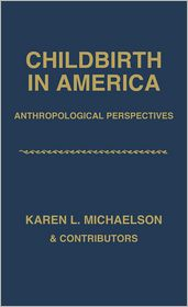 Childbirth in America: Anthropological Perspectives - Karen L. Michaelson