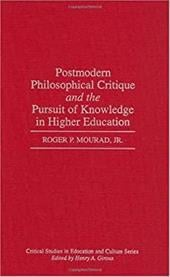 Postmodern Philosophical Critique and the Pursuit of Knowledge in Higher Education - Mourad, Roger P., Jr.