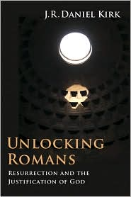 Unlocking Romans: Resurrection and the Justification of God - J.R. Daniel Kirk