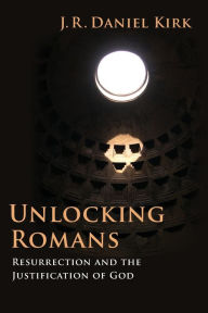 Unlocking Romans: Resurrection and the Justification of God - J. R. Daniel Kirk