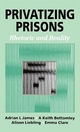 Privatizing Prisons - Adrian L. James; Keith Bottomley; Alison Liebling; Emma Clare