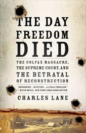 The Day Freedom Died: The Colfax Massacre, the Supreme Court, and the Betrayal of Reconstruction - Lane, Charles