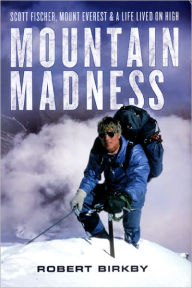 Mountain Madness: Scott Fischer, Mount Everest and a Life Lived on High - Robert Birkby