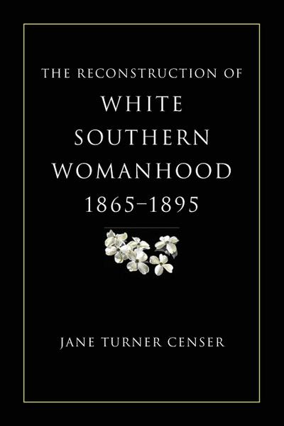 The Reconstruction of White Southern Womanhood, 1865-1895 - Jane Turner Censer