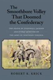 The Smoothbore Volley That Doomed the Confederacy: The Death of Stonewall Jackson and Other Chapters on the Army of Northern Virgi - Krick, Robert K.