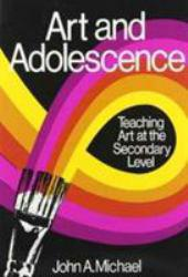 Art and Adolescence : Teaching Art at the Secondary Level - John A. Michael