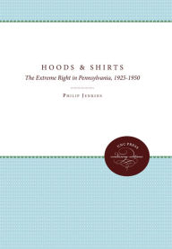 Hoods and Shirts: The Extreme Right in Pennsylvania, 1925-1950 - Philip Jenkins