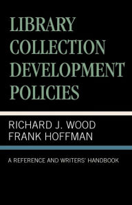 Library Collection Development Policies: A Reference and Writers' Handbook - Richard J. Wood