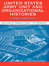 United States Army Unit and Organizational Histories: A Bibliography - World War I to Present - James T. Controvich