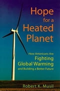 Hope for a Heated Planet: How Americans Are Fighting Global Warming and Building a Better Future - Musil, Robert K