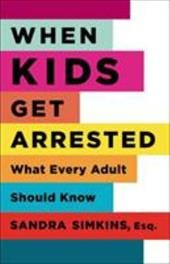 When Kids Get Arrested: What Every Adult Should Know - Simkins, Sandra 1965-