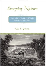 Everyday Nature: Knowledge of the Natural World in Colonial New York - Sara Gronim