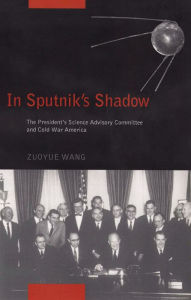 In Sputnik's Shadow: The President's Science Advisory Committee and Cold War America - Zuoyue Wang