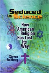 Seduced by Science: How American Religion Has Lost Its Way - Goldberg, Steven / Alexander, Larry