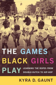 The Games Black Girls Play: Learning the Ropes from Double-Dutch to Hip-Hop - Kyra D. Gaunt