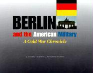 Berlin and the American Military: A Cold War Chronicle