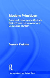 Modern Primitives: Race and Language in Gertrude Stein, Ernest Hemingway, and Zora Neale Hurston - Susanna Pavloska