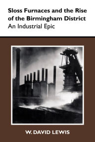Sloss Furnaces and the Rise of the Birmingham District: An Industrial Epic - W. David Lewis
