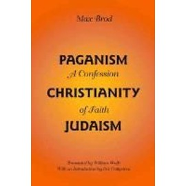 Paganism - Christianity - Judaism: A Confession of Faith - Max Brod