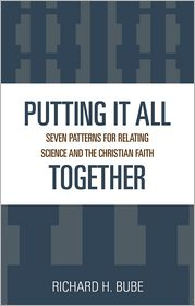 Putting It All Together; Seven Patterns for Relating Science and the Christian Faith - Richard H. Bube