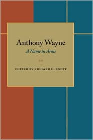 Anthony Wayne: A Name in Arms - Richard C. Knopf (Editor)