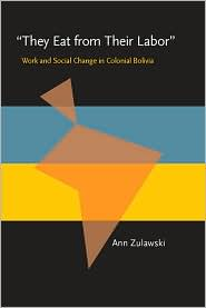 They Eat from Their Labor: Work and Social Change in Colonial Bolivia - Ann Zulawski