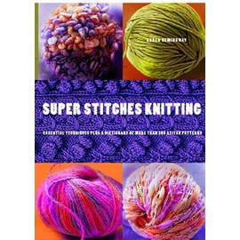 Super Stitches Knitting: Knitting Essentials Plus a Dictionary of More Than 300 Stitch Patterns - Karen Hemingway