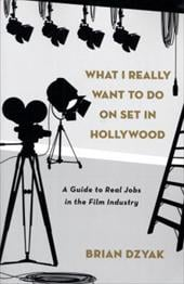 What I Really Want to Do on Set in Hollywood: A Guide to Real Jobs in the Film Industry - Dzyak, Brian