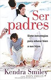 Ser Padres: Siete Estrategias Para Educar Bien A Sus Hijos = Be the Parent - Smiley, Kendra / Smiley, John
