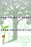 Expect Great Things: How to Be a Happy, Growing Christian