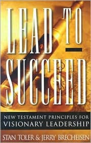 Lead to Succeed: New Testament Principles for Visionary Leadership - Stan Toler, Jerry Brecheisen