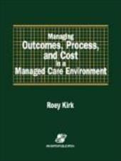 Managing Outcomes, Process, and Cost in a Managed Care Environment - Kirk, Roey / Kirk