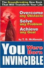You Were Born Invincible: Overcome any Obstacle, Solve any Problem, Achieve any Goal - T. D. McKenzie