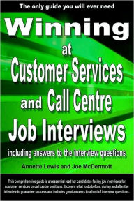 Winning at Customer Services and Call Centre Job Interviews Including Answers to the Interview Questions - Annette Lewis