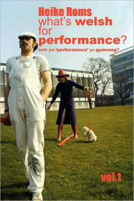 What'S Welsh For Performance - An Oral History Of Performance Art In Wales 1968 - 2008 Vol.1 - Heike Roms