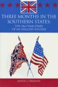 Three Months in the Southern States: The 1863 War Diary of an English Soldier: April-June 1863