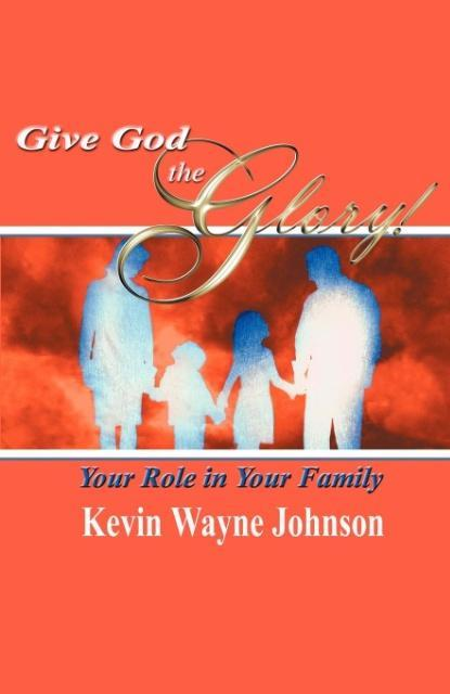 Give God the Glory! Your Role in Your Family als Taschenbuch von Kevin Wayne Johnson