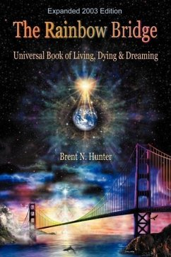 The Rainbow Bridge: Universal Book of Living, Dying and Dreaming - Hunter, Brent N.
